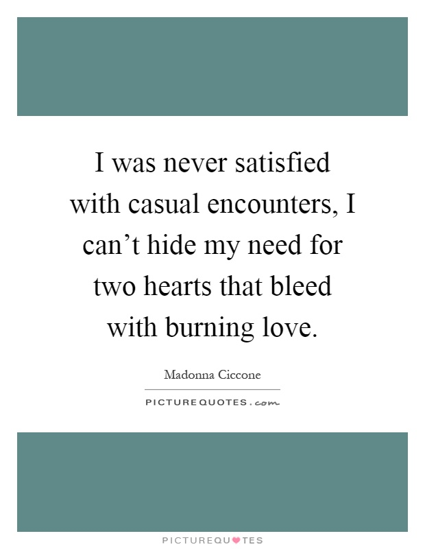 I was never satisfied with casual encounters, I can't hide my need for two hearts that bleed with burning love Picture Quote #1
