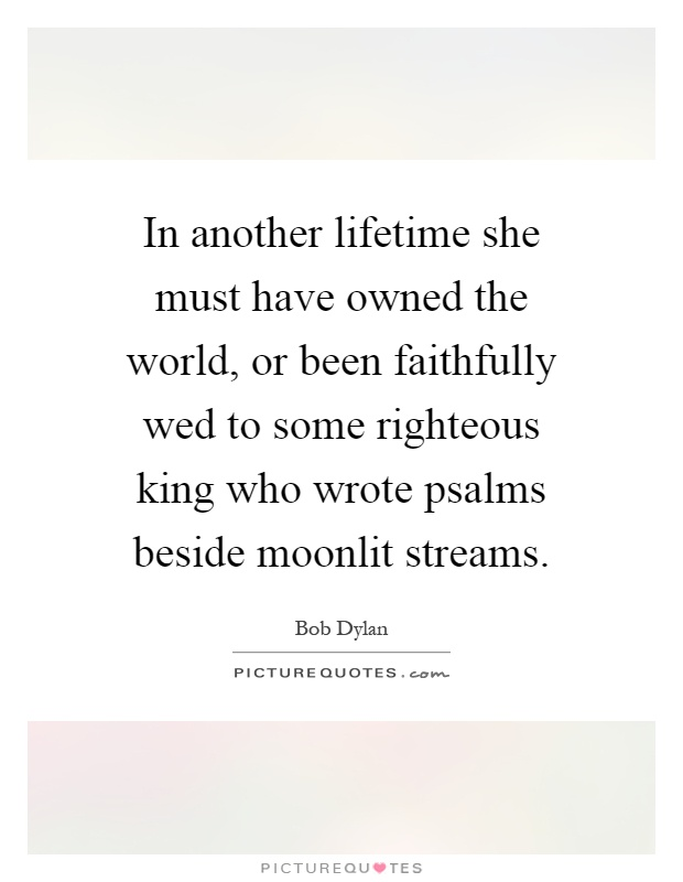 In another lifetime she must have owned the world, or been faithfully wed to some righteous king who wrote psalms beside moonlit streams Picture Quote #1