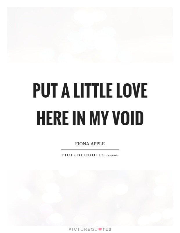 Put a little love here in my void Picture Quote #1