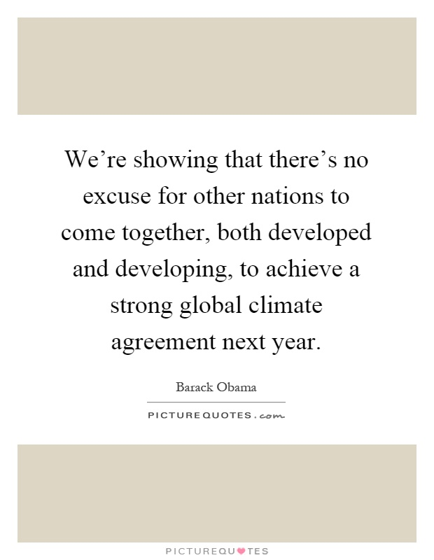 We're showing that there's no excuse for other nations to come together, both developed and developing, to achieve a strong global climate agreement next year Picture Quote #1