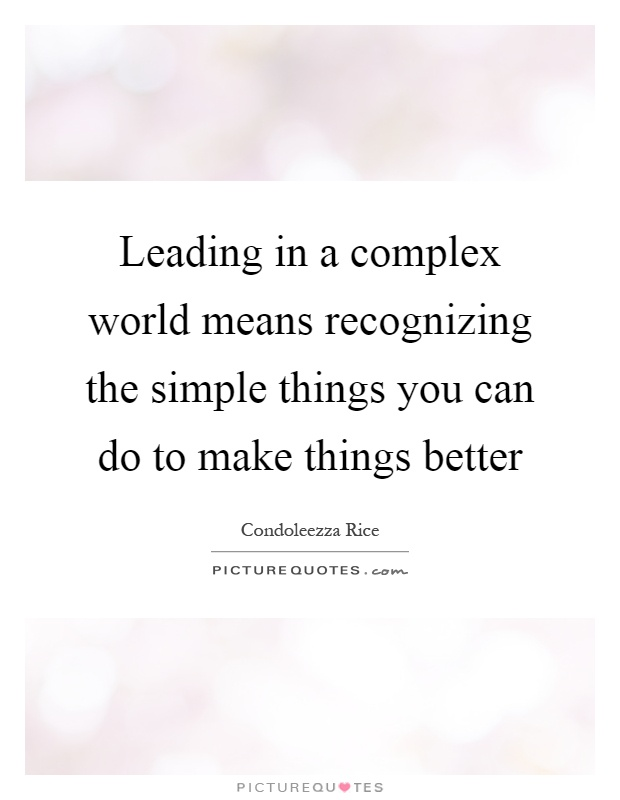 Leading in a complex world means recognizing the simple things you can do to make things better Picture Quote #1