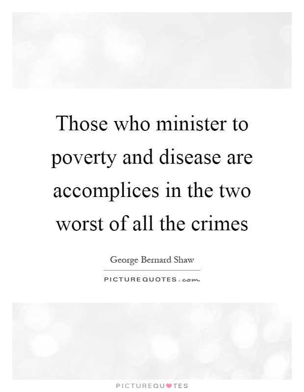 Those who minister to poverty and disease are accomplices in the two worst of all the crimes Picture Quote #1