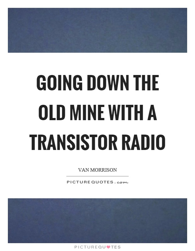 Going down the old mine with a transistor radio Picture Quote #1