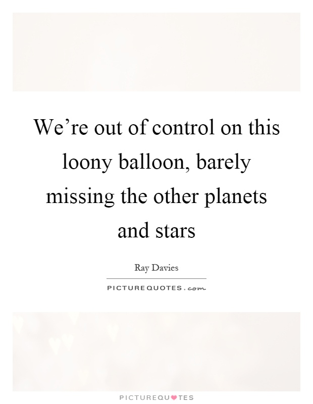We're out of control on this loony balloon, barely missing the other planets and stars Picture Quote #1