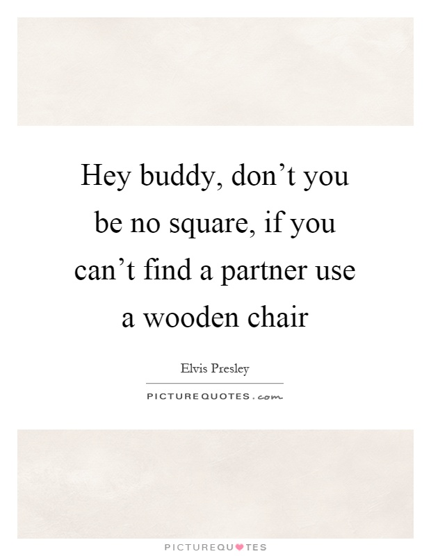 Hey buddy, don't you be no square, if you can't find a partner use a wooden chair Picture Quote #1