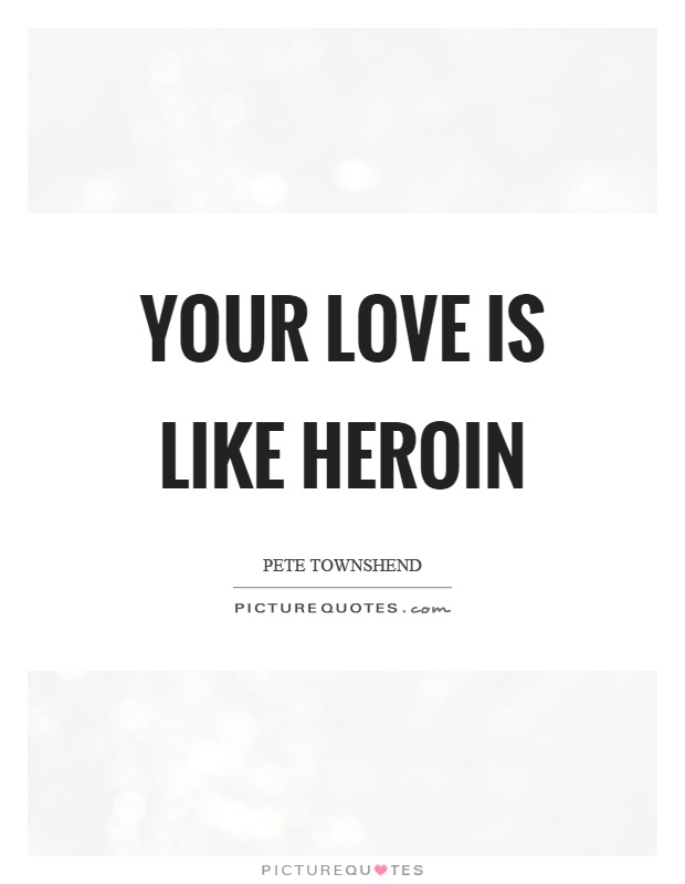 Your love is like heroin Picture Quote #1