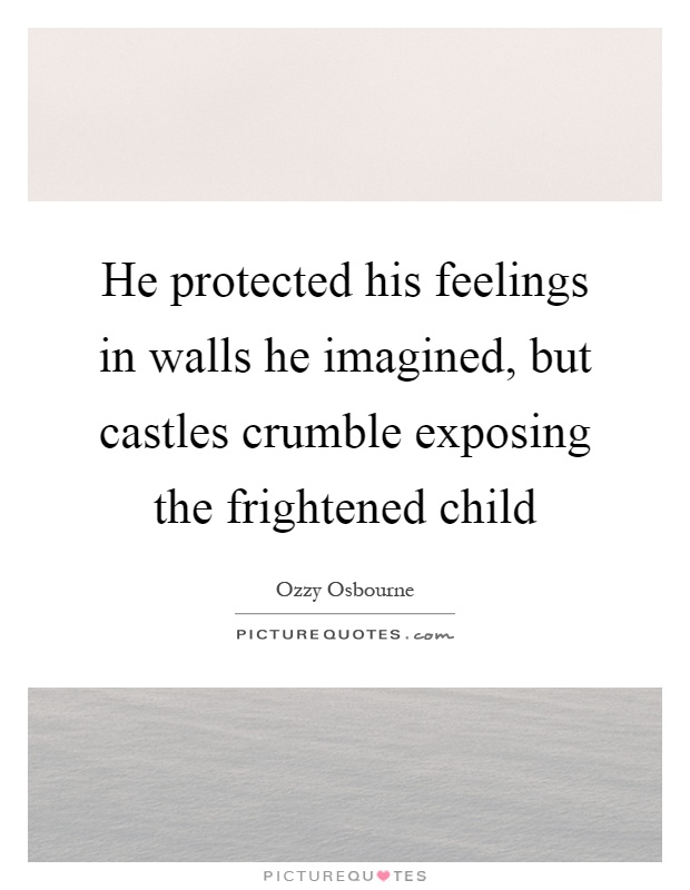 He protected his feelings in walls he imagined, but castles crumble exposing the frightened child Picture Quote #1