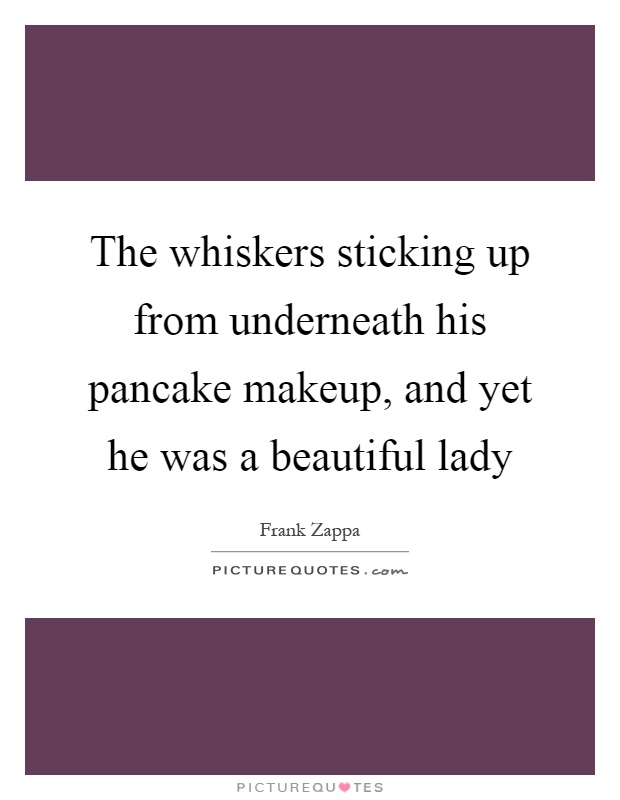 The whiskers sticking up from underneath his pancake makeup, and yet he was a beautiful lady Picture Quote #1