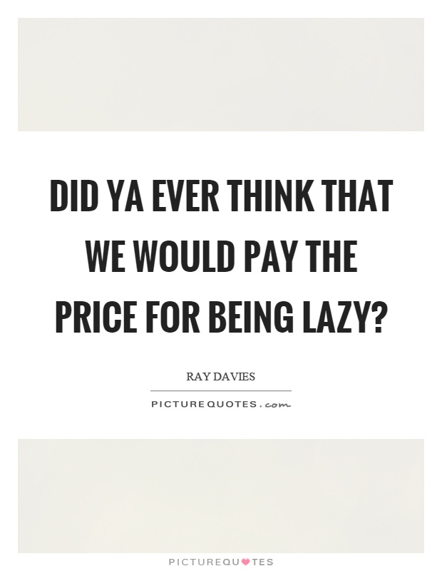Did ya ever think that we would pay the price for being lazy? Picture Quote #1