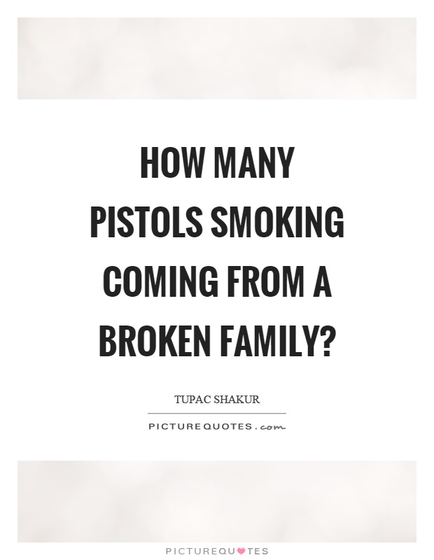 How many pistols smoking coming from a broken family? Picture Quote #1