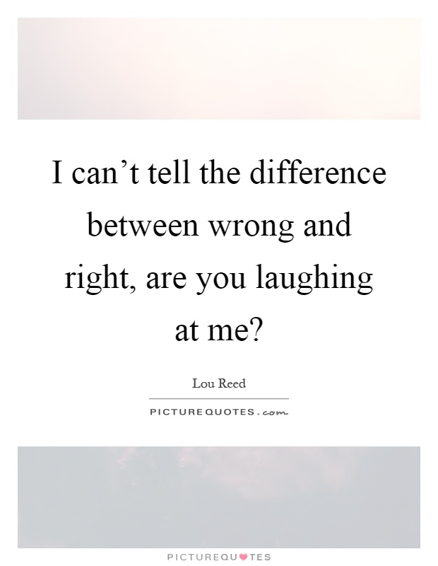 I can't tell the difference between wrong and right, are you laughing at me? Picture Quote #1