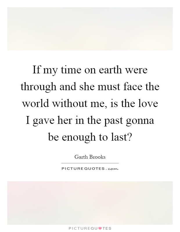 If my time on earth were through and she must face the world without me, is the love I gave her in the past gonna be enough to last? Picture Quote #1