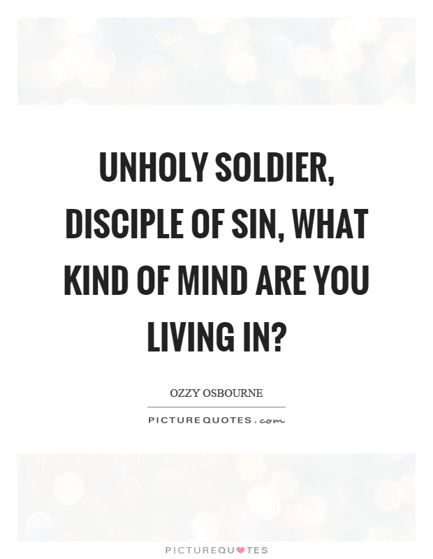 Unholy soldier, disciple of sin, what kind of mind are you living in? Picture Quote #1