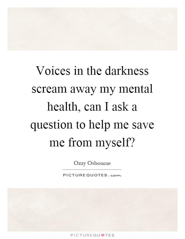 Voices in the darkness scream away my mental health, can I ask a question to help me save me from myself? Picture Quote #1