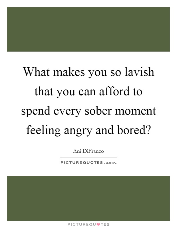 What makes you so lavish that you can afford to spend every sober moment feeling angry and bored? Picture Quote #1