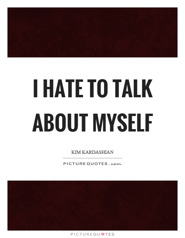 I hate to talk about myself Picture Quote #1