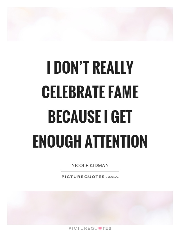 I don't really celebrate fame because I get enough attention Picture Quote #1