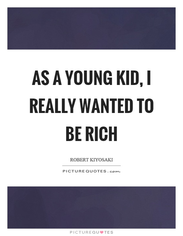 As a young kid, I really wanted to be rich Picture Quote #1