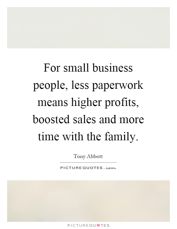 For small business people, less paperwork means higher profits, boosted sales and more time with the family Picture Quote #1