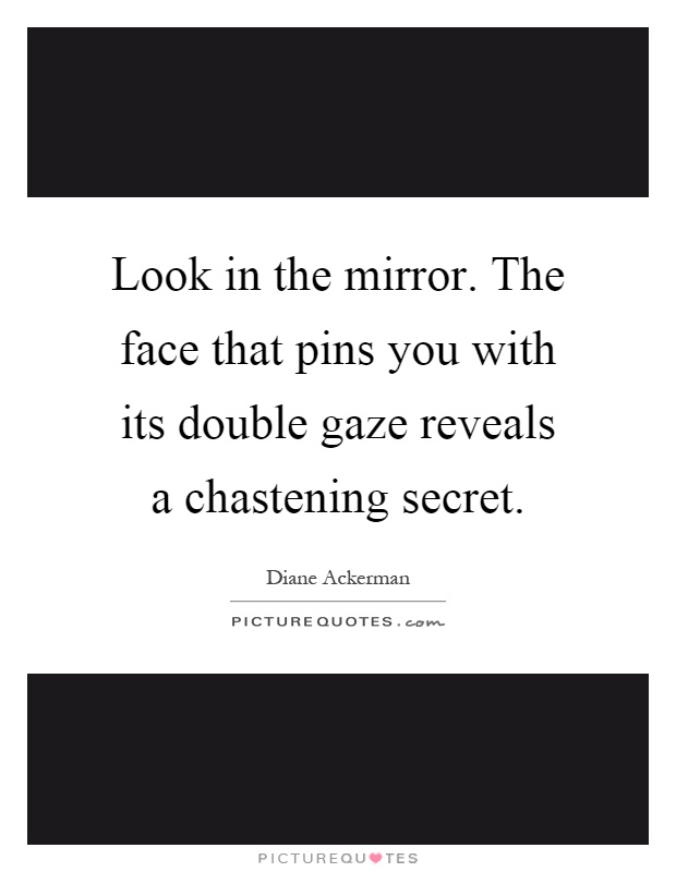 Look in the mirror. The face that pins you with its double gaze reveals a chastening secret Picture Quote #1
