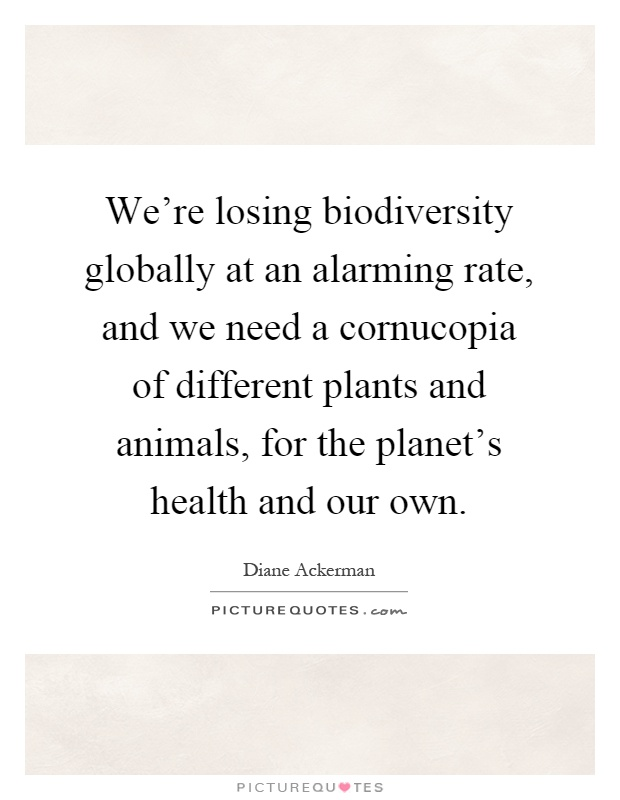 We're losing biodiversity globally at an alarming rate, and we need a cornucopia of different plants and animals, for the planet's health and our own Picture Quote #1