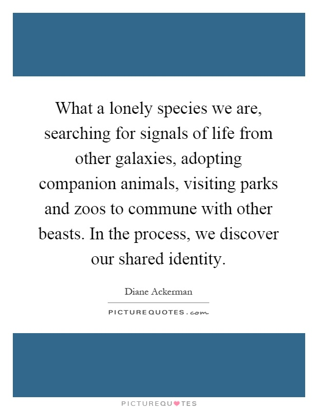 What a lonely species we are, searching for signals of life from other galaxies, adopting companion animals, visiting parks and zoos to commune with other beasts. In the process, we discover our shared identity Picture Quote #1