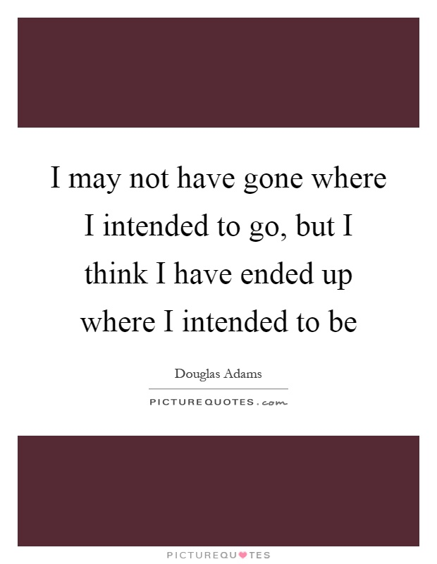 I may not have gone where I intended to go, but I think I have ended up where I intended to be Picture Quote #1