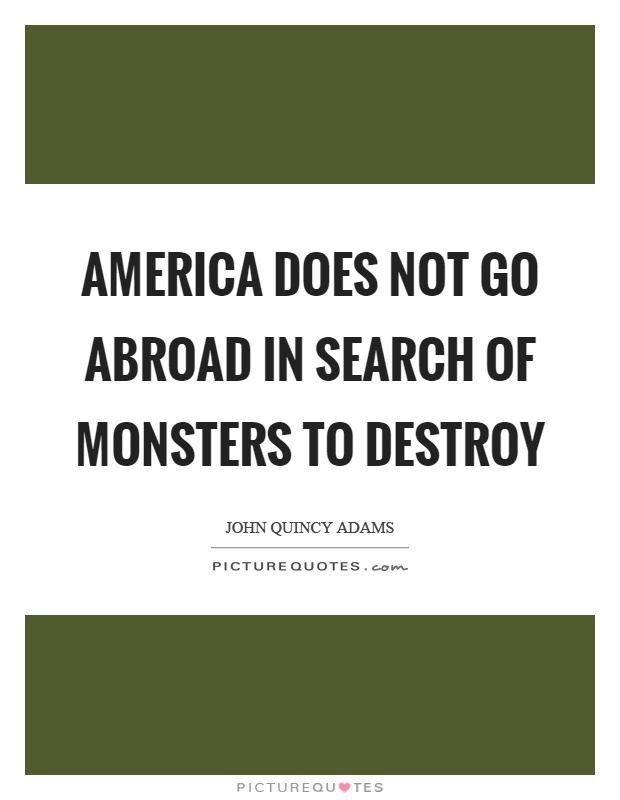 America does not go abroad in search of monsters to destroy Picture Quote #1