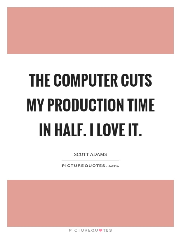 The computer cuts my production time in half. I love it Picture Quote #1
