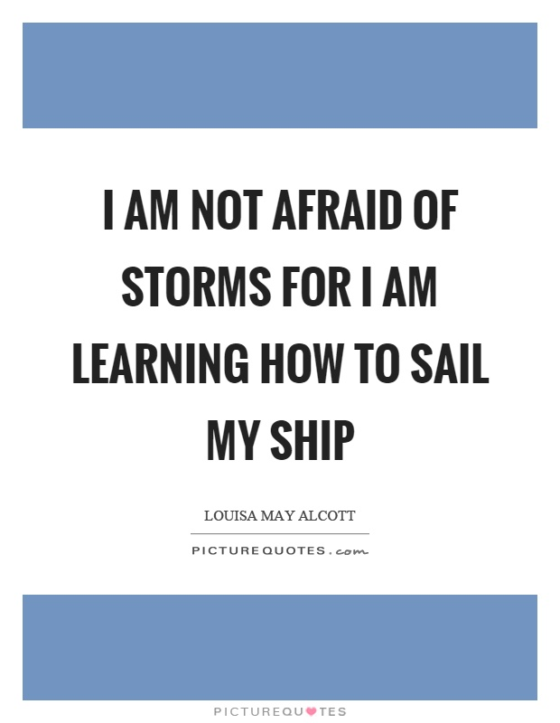 I am not afraid of storms for I am learning how to sail my ship Picture Quote #1