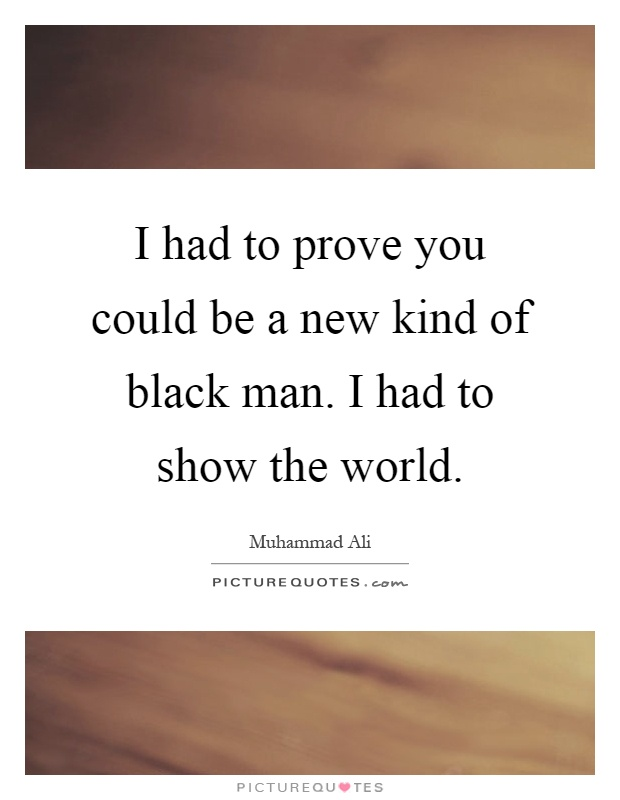 I had to prove you could be a new kind of black man. I had to show the world Picture Quote #1