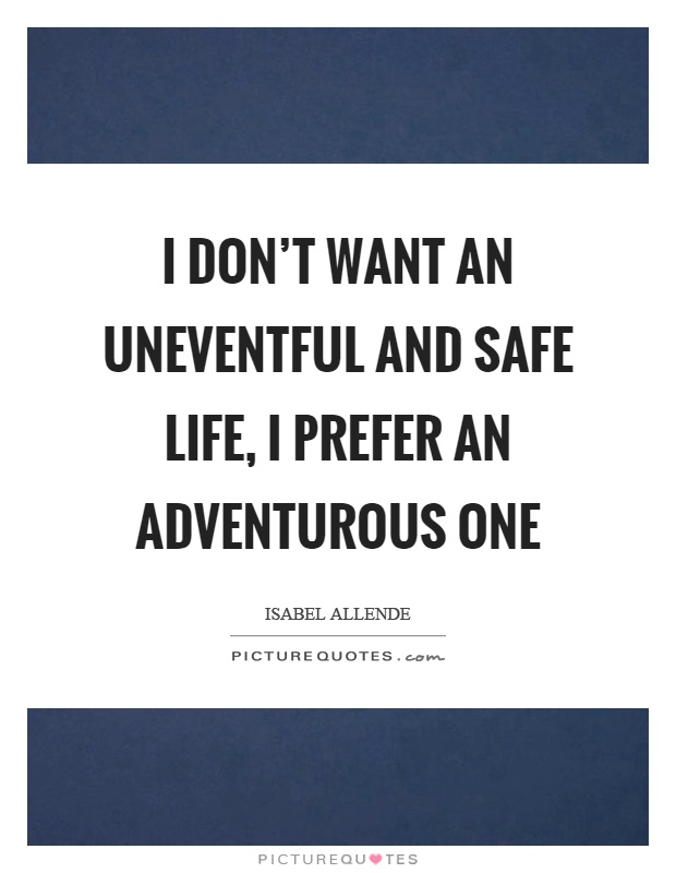 I don't want an uneventful and safe life, I prefer an adventurous one Picture Quote #1