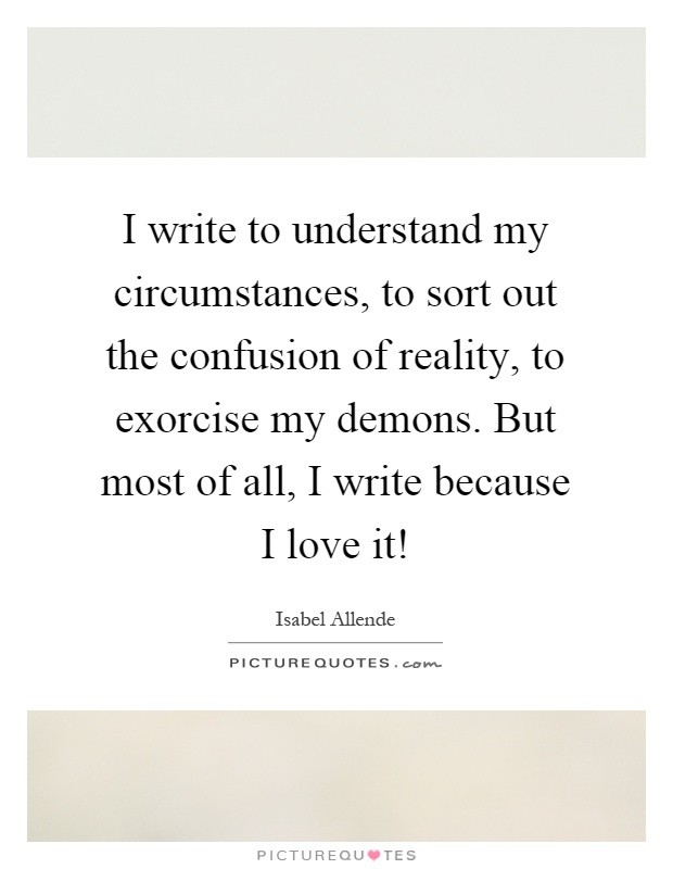 I write to understand my circumstances, to sort out the confusion of reality, to exorcise my demons. But most of all, I write because I love it! Picture Quote #1