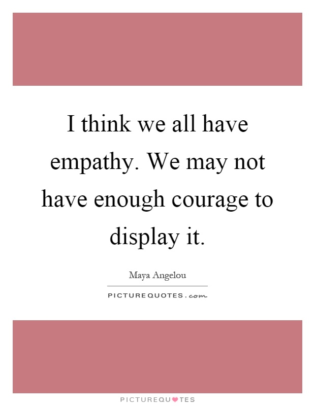 I think we all have empathy. We may not have enough courage to display it Picture Quote #1