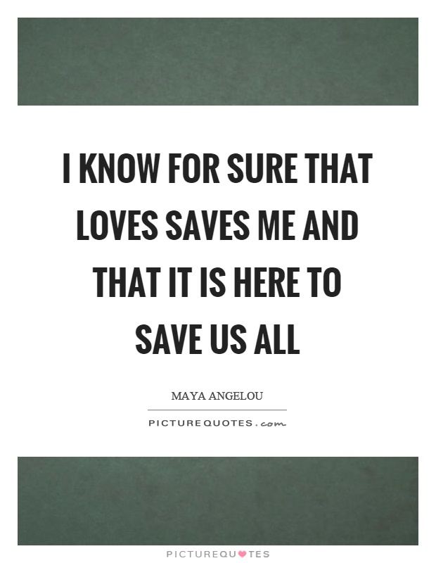 I know for sure that loves saves me and that it is here to save us all Picture Quote #1