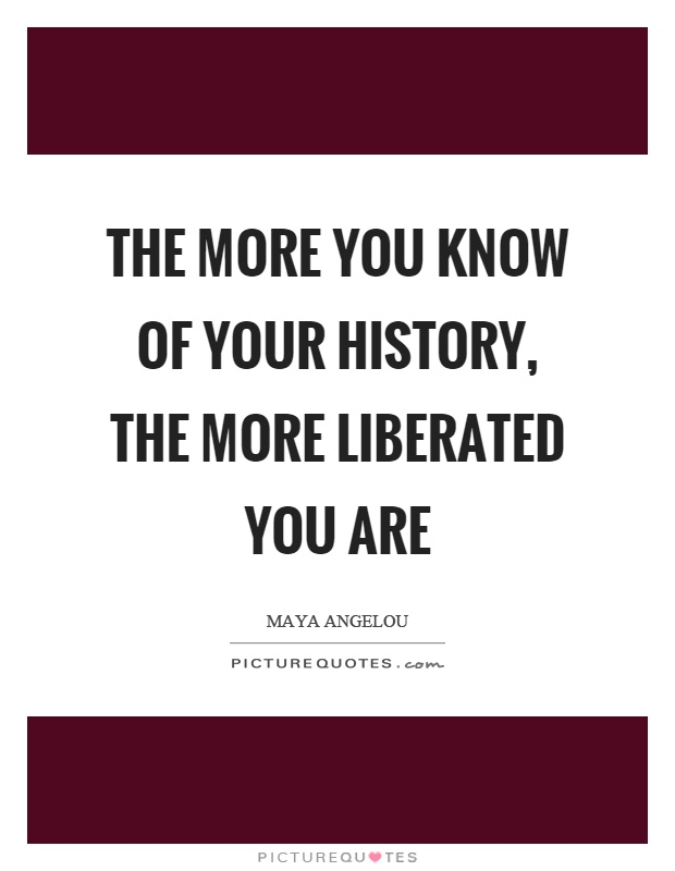 The more you know of your history, the more liberated you are Picture Quote #1