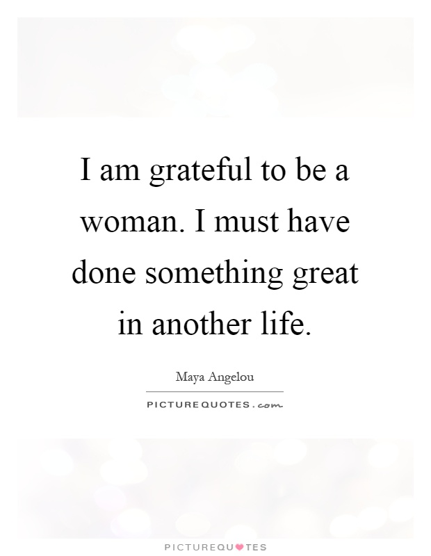 I am grateful to be a woman. I must have done something great in another life Picture Quote #1