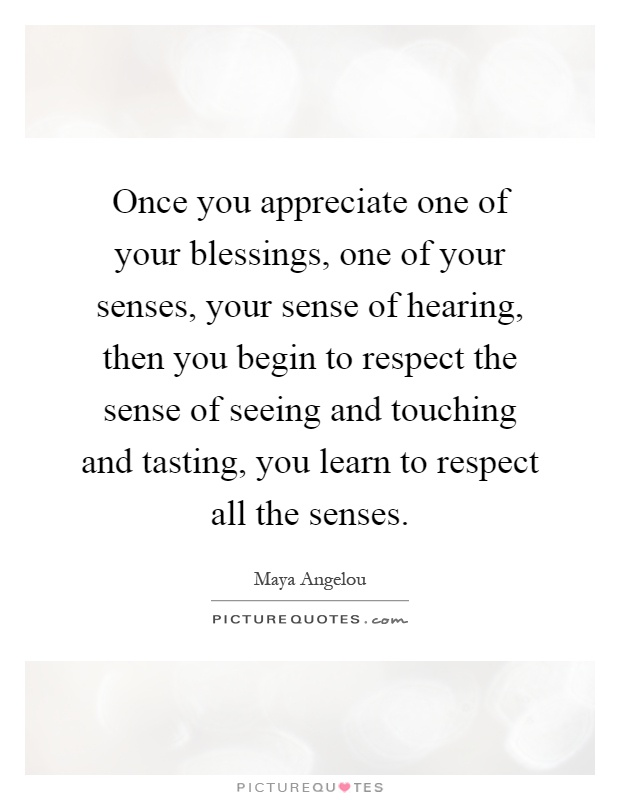 Once you appreciate one of your blessings, one of your senses, your sense of hearing, then you begin to respect the sense of seeing and touching and tasting, you learn to respect all the senses Picture Quote #1