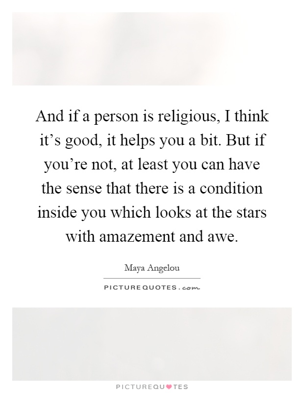 And if a person is religious, I think it's good, it helps you a bit. But if you're not, at least you can have the sense that there is a condition inside you which looks at the stars with amazement and awe Picture Quote #1