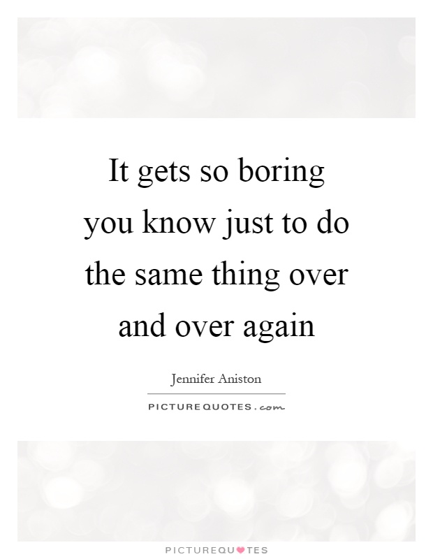 It gets so boring you know just to do the same thing over and over again Picture Quote #1