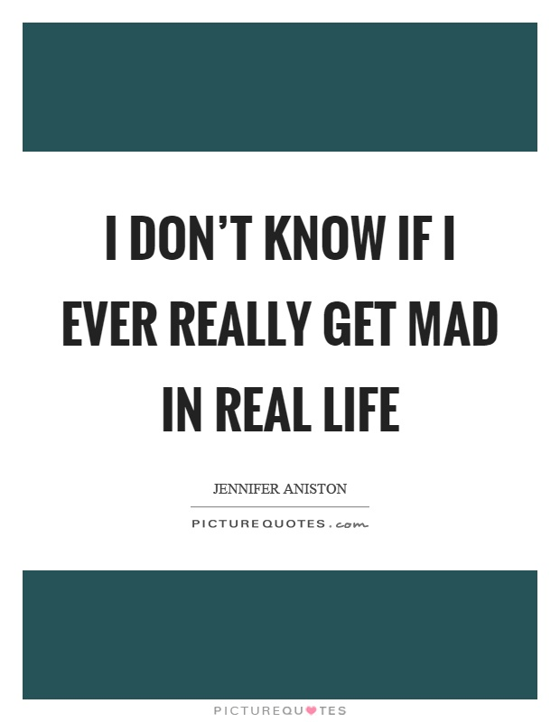 I don't know if I ever really get mad in real life Picture Quote #1