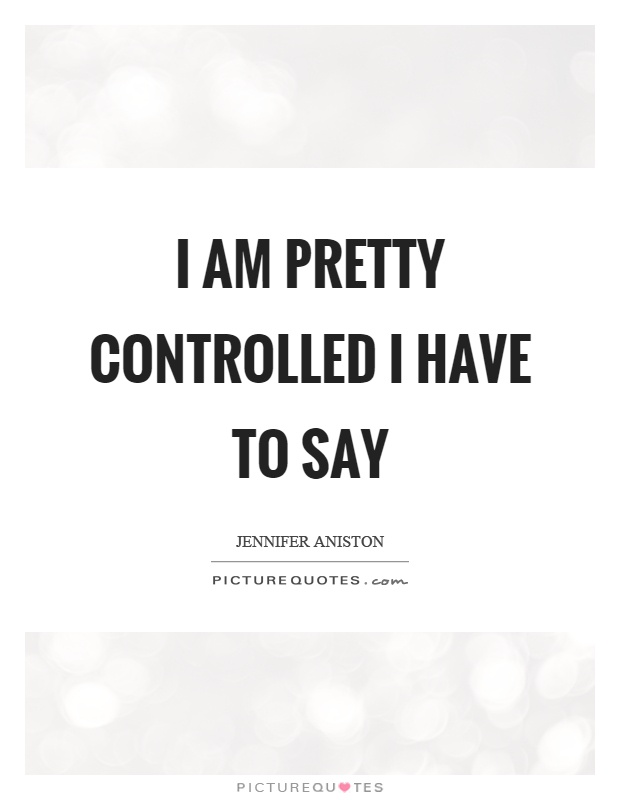 I am pretty controlled I have to say Picture Quote #1