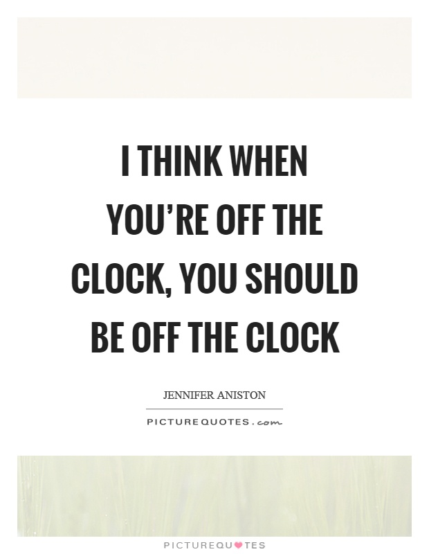 I think when you're off the clock, you should be off the clock Picture Quote #1