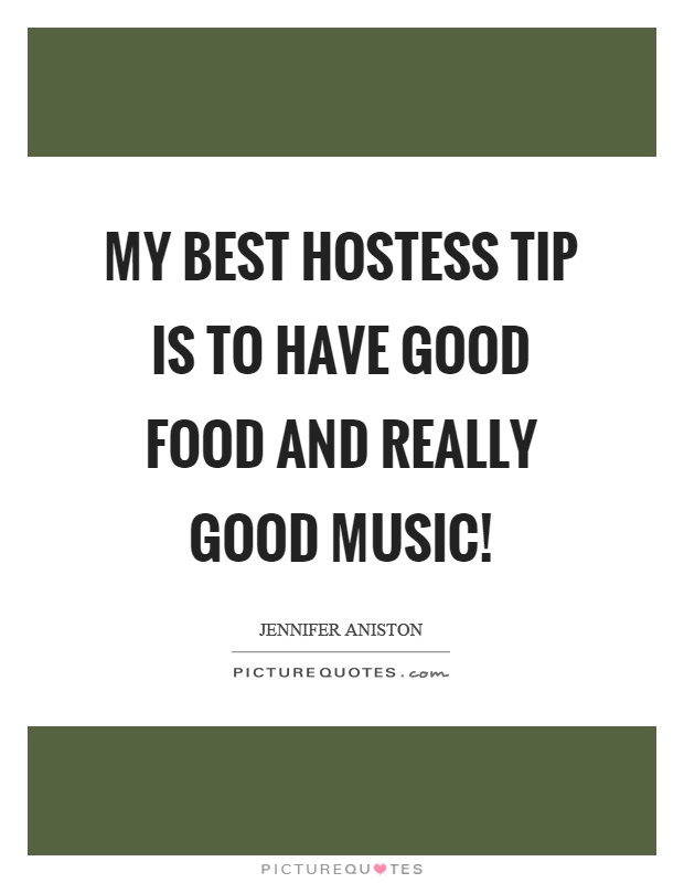 My best hostess tip is to have good food and really good music! Picture Quote #1