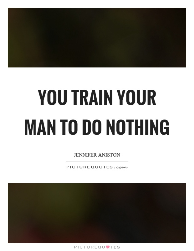 You train your man to do nothing Picture Quote #1
