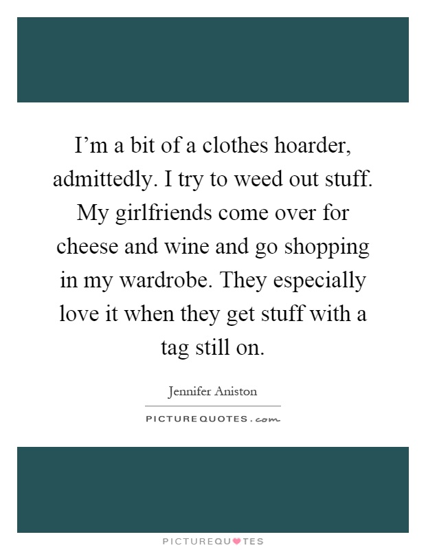 I'm a bit of a clothes hoarder, admittedly. I try to weed out stuff. My girlfriends come over for cheese and wine and go shopping in my wardrobe. They especially love it when they get stuff with a tag still on Picture Quote #1