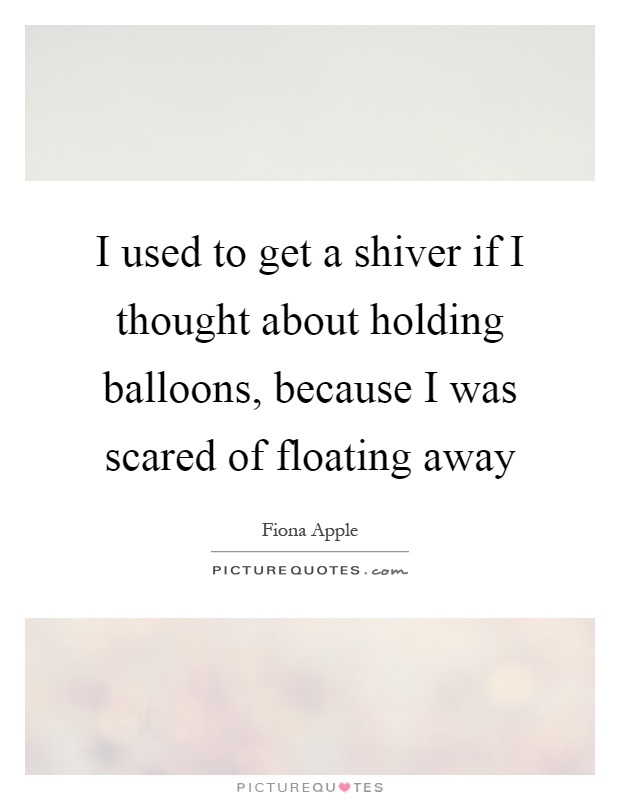 I used to get a shiver if I thought about holding balloons, because I was scared of floating away Picture Quote #1