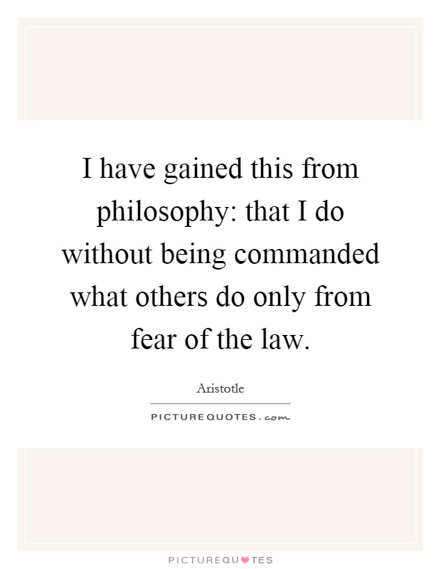 I have gained this from philosophy: that I do without being commanded what others do only from fear of the law Picture Quote #1