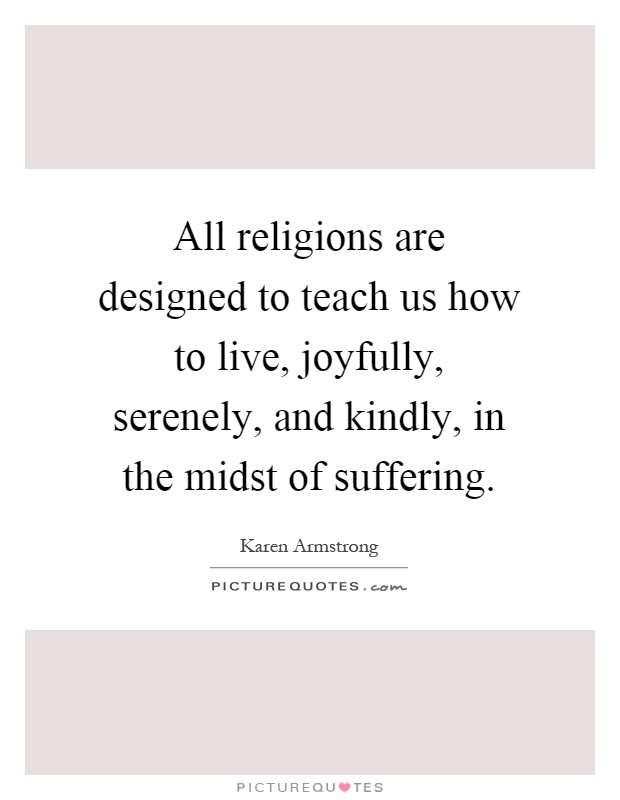 All religions are designed to teach us how to live, joyfully, serenely, and kindly, in the midst of suffering Picture Quote #1