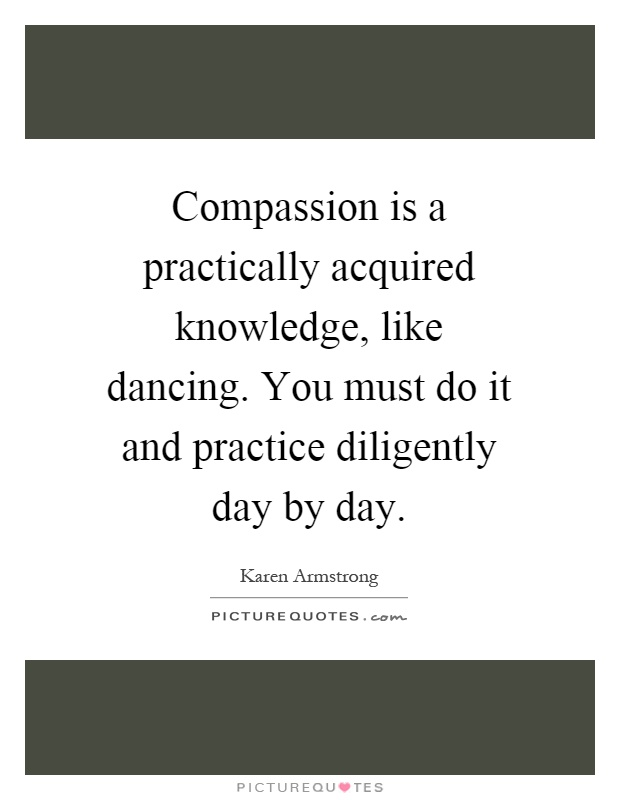 Compassion is a practically acquired knowledge, like dancing. You must do it and practice diligently day by day Picture Quote #1